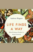 Life Finds a Way What Evolution Teaches Us About Creativity, Andreas Wagner