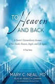 To Heaven and Back A Doctor's Extraordinary Account of Her Death, Heaven, Angels, and Life Again: A True Story, Mary C. Neal, M.D.
