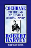 Cochrane The Life and Exploits of a Fighting Captain, Robert Harvey