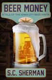 Beer Money A Tale of the Iowa City Beer Mafia, S.C. Sherman