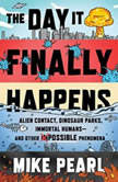 The Day It Finally Happens Alien Contact, Dinosaur Parks, Immortal Humans—and Other Possible Phenomena, Mike Pearl