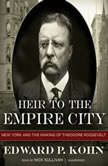 Heir to the Empire City New York and the Making of Theodore Roosevelt, Edward P. Kohn