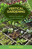 Vertical Gardening: Vertical Gardening for Beginners, Nancy Ross