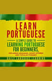 Learn Portuguese A Simple Guide to Learning Portuguese for Beginners, Including Grammar, Short Stories and Popular Phrases, Daily Language Learning