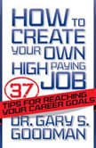 How to Create Your Own High Paying Job 37 Tips for Reaching Your Career Goals, Dr. Gary S. Goodman