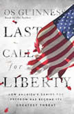 Last Call for Liberty How America's Genius for Freedom Has Become Its Greatest Threat, Os Guinness