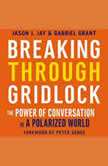 Breaking Through Gridlock The Power of Conversation in a Polarized World, Jason Jay
