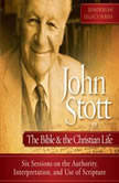 John Stott on the Bible and the Christian Life Six Sessions on the Authority, Interpretation, and use of Scripture, Dr. John R.W. Stott
