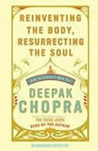 Reinventing the Body, Resurrecting the Soul How to Create a New You, Deepak Chopra, M.D.