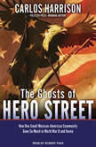 The Ghosts of Hero Street How One Small Mexican-American Community Gave So Much in World War II and Korea, Carlos Harrison