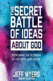 The Secret Battle of Ideas about God Overcoming the Outbreak of Five Fatal Worldviews, Jeff Myers