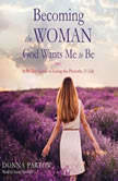 Becoming the Woman God Wants Me to Be A 90-Day Guide to Living the Proverbs 31 Life, Donna Partow