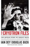 The Cryotron Files The Untold Story of Dudley Buck, Cold War Computer Scientist and Microchip Pioneer, Iain Dey