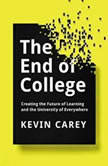 The End of College Creating the Future of Learning and the University of Everywhere, Kevin Carey