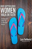 What Happens When Women Walk in Faith Trusting God Takes You to Amazing Places, Lysa M. TerKeurst