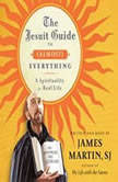 The Jesuit Guide to (Almost) Everything A Spirituality for Real Life, James Martin