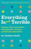 Everything Isn't Terrible Conquer Your Insecurities, Interrupt Your Anxiety, and Finally Calm Down, Kathleen Smith