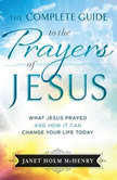 The Complete Guide to the Prayers of Jesus What Jesus Prayed and How it Can Change Your LIfe Today, Janet Holm McHenry