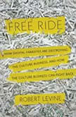 Free Ride How Digital Parasites are Destroying the Culture Business, and How the Culture Business Can Fight Back, Robert Levine
