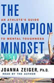 The Champion Mindset An Athlete's Guide to Mental Toughness, Joanna Zeiger