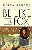 Be Like the Fox Machiavelli In His World, Erica Benner