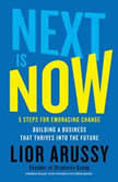 Next Is Now 5 Steps for Embracing Change—Building a Business that Thrives into the Future, Lior Arussy