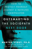 Outsmarting the Sociopath Next Door How to Protect Yourself Against a Ruthless Manipulator, Martha Stout, Ph.D.