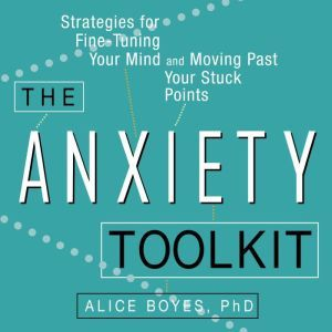 The Anxiety Toolkit: Strategies for Fine-Tuning Your Mind and Moving Past Your Stuck Points, Alice Boyes