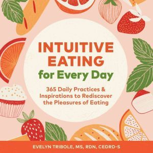 Intuitive Eating for Every Day: 365 Daily Practices & Inspirations to Rediscover the Pleasures of Eating, Evelyn Tribole