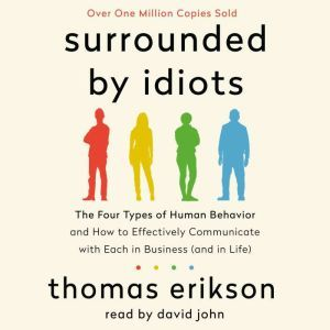 Surrounded by Idiots The Four Types of Human Behavior and How to Effectively Communicate with Each in Business (and in Life), Thomas Erikson