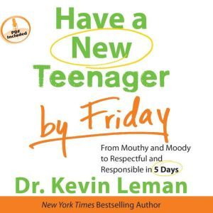 Have a New Teenager by Friday: From Mouthy and Moody to Respectful and Responsible in 5 Days, Kevin Leman