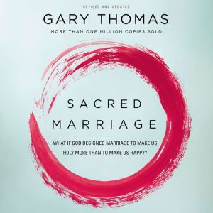 Sacred Marriage What If God Designed Marriage to Make Us Holy More Than to Make Us Happy?, Gary L. Thomas