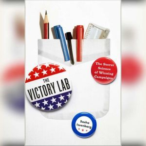 The Victory Lab: The Secret Science of Winning Campaigns, Sasha Issenberg