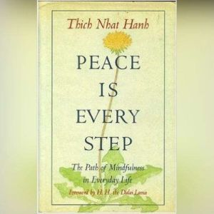 Peace Is Every Step The Path of Mindfulness in Everyday Life, Thich Nhat Hanh