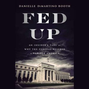 Fed Up An Insider's Take on Why the Federal Reserve is Bad for America, Danielle DiMartino Booth