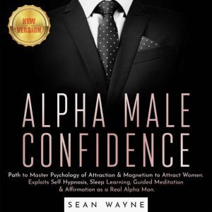 ALPHA MALE CONFIDENCE Path to Master Psychology of Attraction & Magnetism to Attract Women. Exploits Self Hypnosis, Sleep Learning, Guided Meditation & Affirmation as a Real Alpha Man. NEW VERSION, SEAN WAYNE