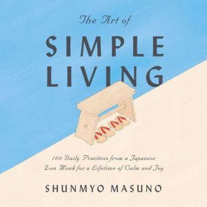 The Art of Simple Living: 100 Daily Practices from a Japanese Zen Monk for a Lifetime of Calm and Joy, Shunmyo Masuno