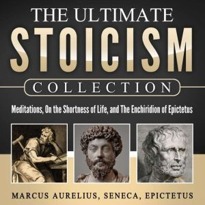 Meditations, On the Shortness of Life, The Enchiridion of Epictetus: The Ultimate Stoicism Collection, Marcus Aurelius