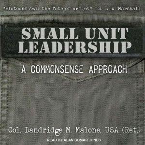 Small Unit Leadership: A Commonsense Approach, Dandridge M. Malone