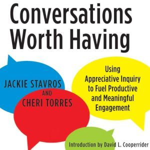 Conversations Worth Having Using Appreciative Inquiry to Fuel Productive and Meaningful Engagement, Jacqueline M. Stavros