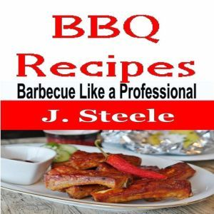 BBQ Recipes: Barbecue Like a Professional, J. Steele