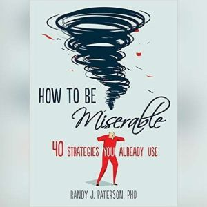 How to Be Miserable: 40 Strategies You Already Use, Randy J. Paterson PhD