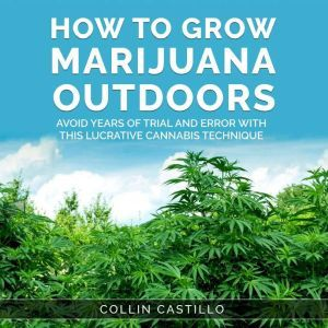 How to Grow Marijuana Outdoors: Avoid Years of Trial and Error With This Lucrative Cannabis Technique, Collin Castillo