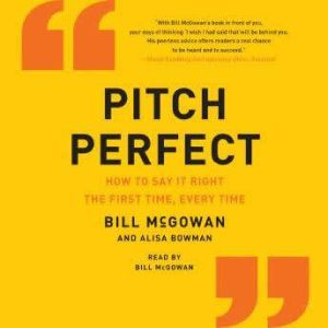 Pitch Perfect How to Say It Right the First Time, Every Time, Bill McGowan