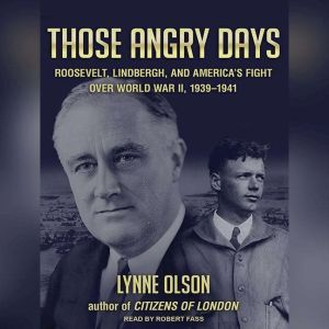 Those Angry Days: Roosevelt, Lindbergh, and America's Fight over World War II, 1939-1941, Lynne Olson