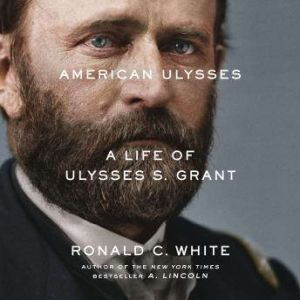 American Ulysses A Life of Ulysses S. Grant, Ronald C. White