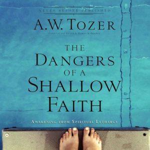 The Dangers of a Shallow Faith: Awakening From Spiritual Lethargy, A.W. Tozer