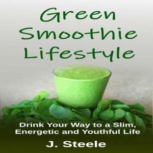 Green Smoothie Lifestyle: Drink Your Way to a Slim, Energetic and Youthful Life, J. Steele