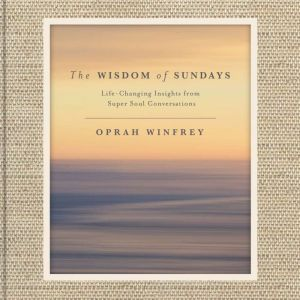 The Wisdom of Sundays: Life-Changing Insights from Super Soul Conversations, Oprah Winfrey