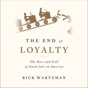 The End of Loyalty: The Rise and Fall of Good Jobs in America, Rick Wartzman